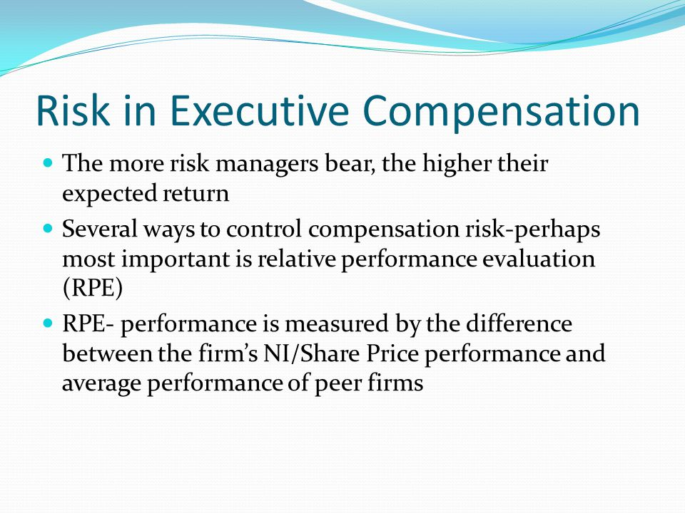 Risk in Executive Compensation The more risk managers bear, the higher their expected return Several ways to control compensation risk-perhaps most im