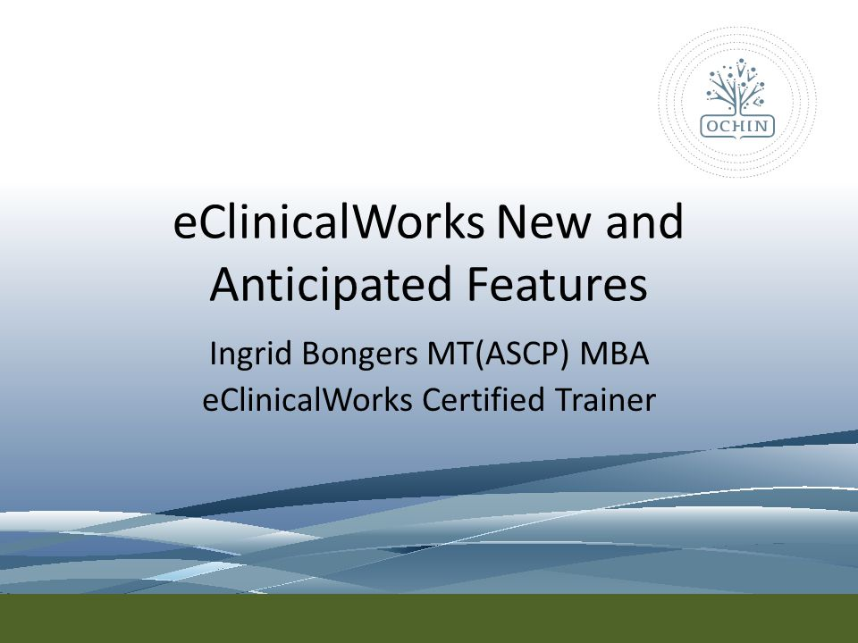 eClinicalWorks New and Anticipated Features Ingrid Bongers MT(ASCP) MBA eClinicalWorks Certified Trainer