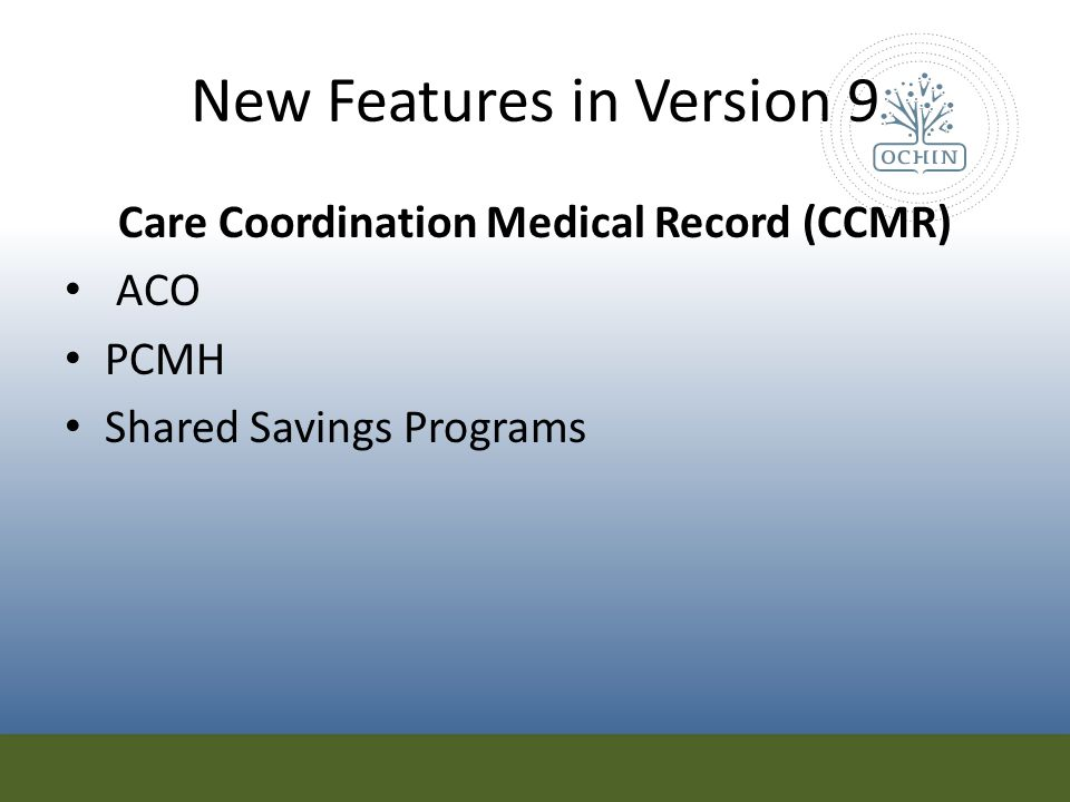 New Features in Version 9 Care Coordination Medical Record (CCMR) ACO PCMH Shared Savings Programs