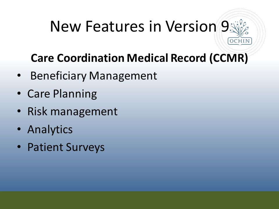New Features in Version 9 Care Coordination Medical Record (CCMR) Beneficiary Management Care Planning Risk management Analytics Patient Surveys