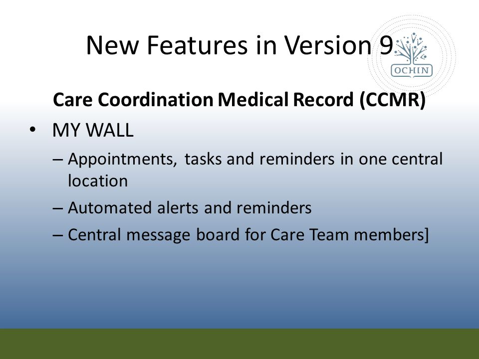 New Features in Version 9 Care Coordination Medical Record (CCMR) MY WALL – Appointments, tasks and reminders in one central location – Automated aler
