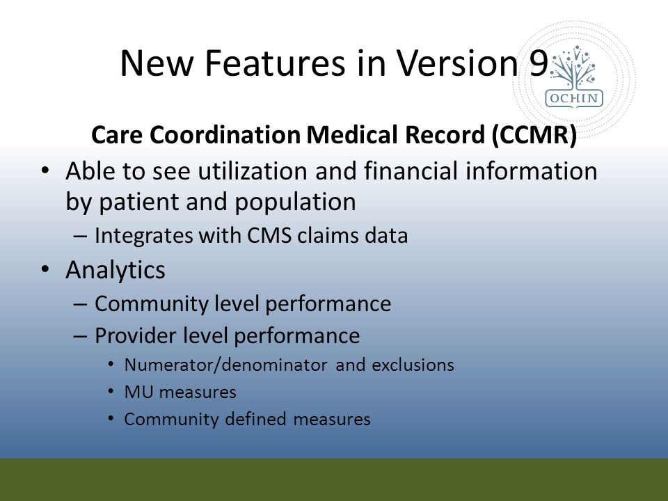 New Features in Version 9 Care Coordination Medical Record (CCMR) Able to see utilization and financial information by patient and population – Integr