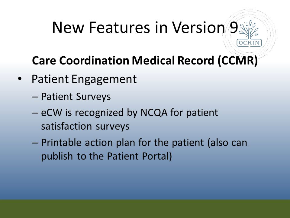 New Features in Version 9 Care Coordination Medical Record (CCMR) Patient Engagement – Patient Surveys – eCW is recognized by NCQA for patient satisfa