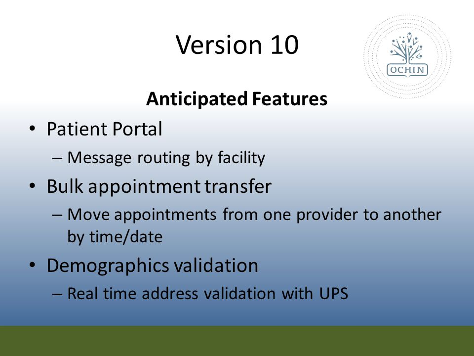 Version 10 Anticipated Features Ability to handle multiple copays – Multi-specialty office can define PCP copay vs Specialist copy Improved readability for insurance eligibility reports Denial management – Analytics by code – Ability to work rejected claims from the screen 18+ statements – Patient turns 18 and claims prior to 18 th birthday remain parent responsibility (add'l info tab shows guarantor for claim)
