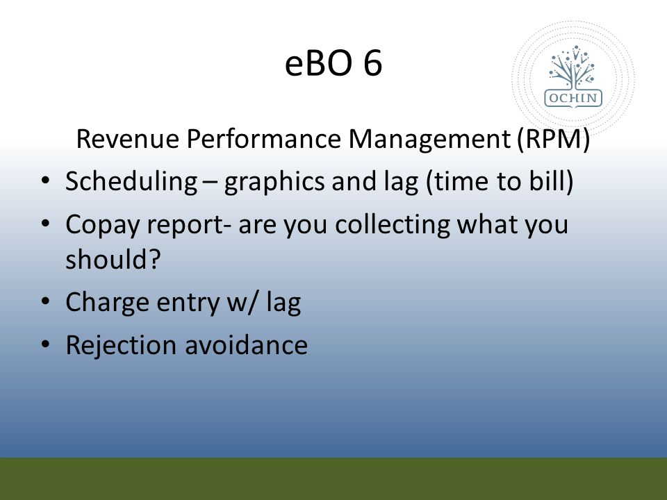 eBO 6 Revenue Performance Management (RPM) Scheduling – graphics and lag (time to bill) Copay report- are you collecting what you should? Charge entry