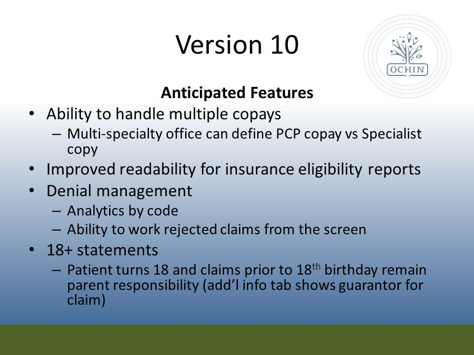 Version 10 Anticipated Features Ability to handle multiple copays – Multi-specialty office can define PCP copay vs Specialist copy Improved readabilit