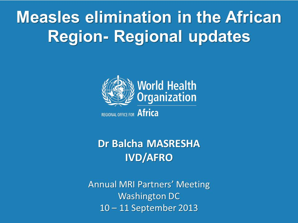 Annual MRI Partners' Meeting, Washington DC 10 - 11 Sept 2013 2 | Regional measles elimination targets for 2020 > 95% measles immunization coverage at national level and in all districts; > 95% SIAs coverage in all scheduled measles SIAs, and in outbreak response immunization activities; measles incidence of <1: 1,000,000 population at national level; > 80% of districts investigating > 1 suspected measles cases within a year, and a non measles febrile rash illness rate of > 2 per 100000 population at national level.