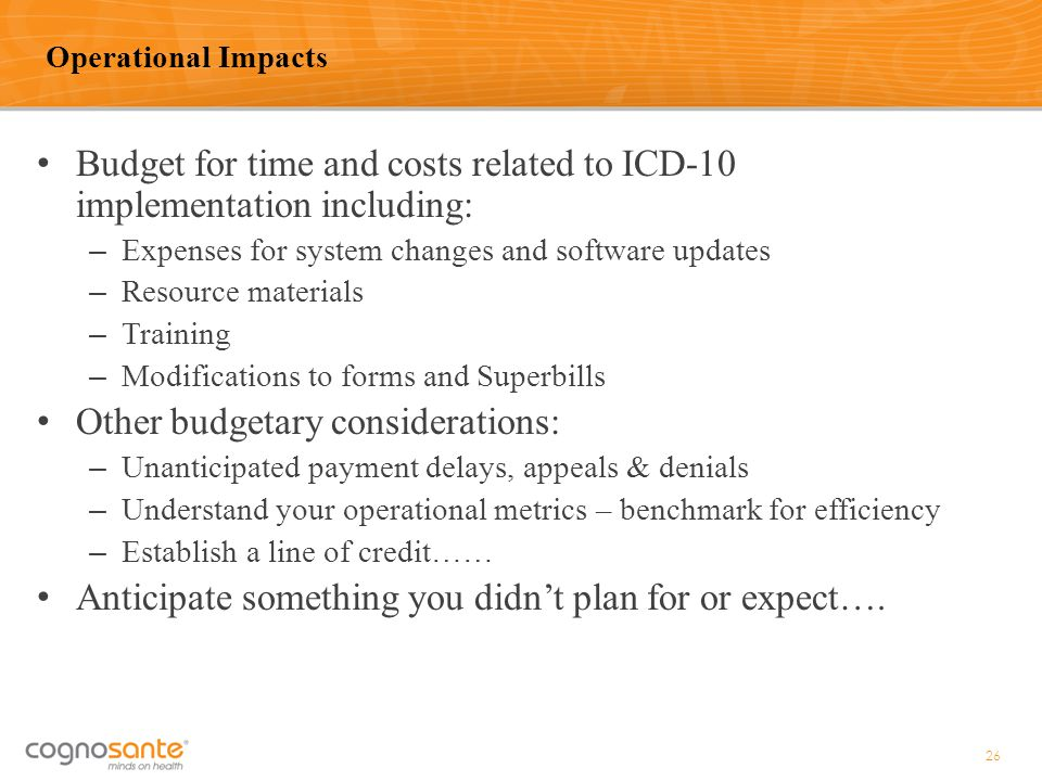 Budget for time and costs related to ICD-10 implementation including: – Expenses for system changes and software updates – Resource materials – Traini