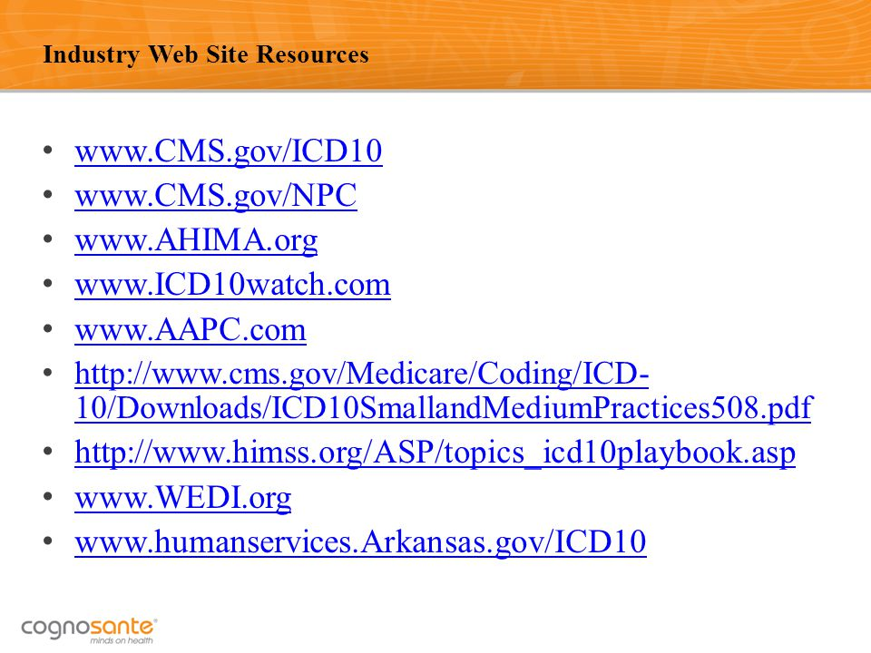 50 Industry Web Site Resources www.CMS.gov/ICD10 www.CMS.gov/NPC www.AHIMA.org www.ICD10watch.com www.AAPC.com http://www.cms.gov/Medicare/Coding/ICD- 10/Downloads/ICD10SmallandMediumPractices508.pdf http://www.cms.gov/Medicare/Coding/ICD- 10/Downloads/ICD10SmallandMediumPractices508.pdf http://www.himss.org/ASP/topics_icd10playbook.asp www.WEDI.org www.humanservices.Arkansas.gov/ICD10