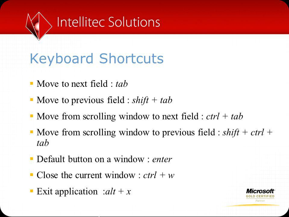 Keyboard Shortcuts  Move to next field : tab  Move to previous field : shift + tab  Move from scrolling window to next field : ctrl + tab  Move from scrolling window to previous field : shift + ctrl + tab  Default button on a window : enter  Close the current window : ctrl + w  Exit application :alt + x