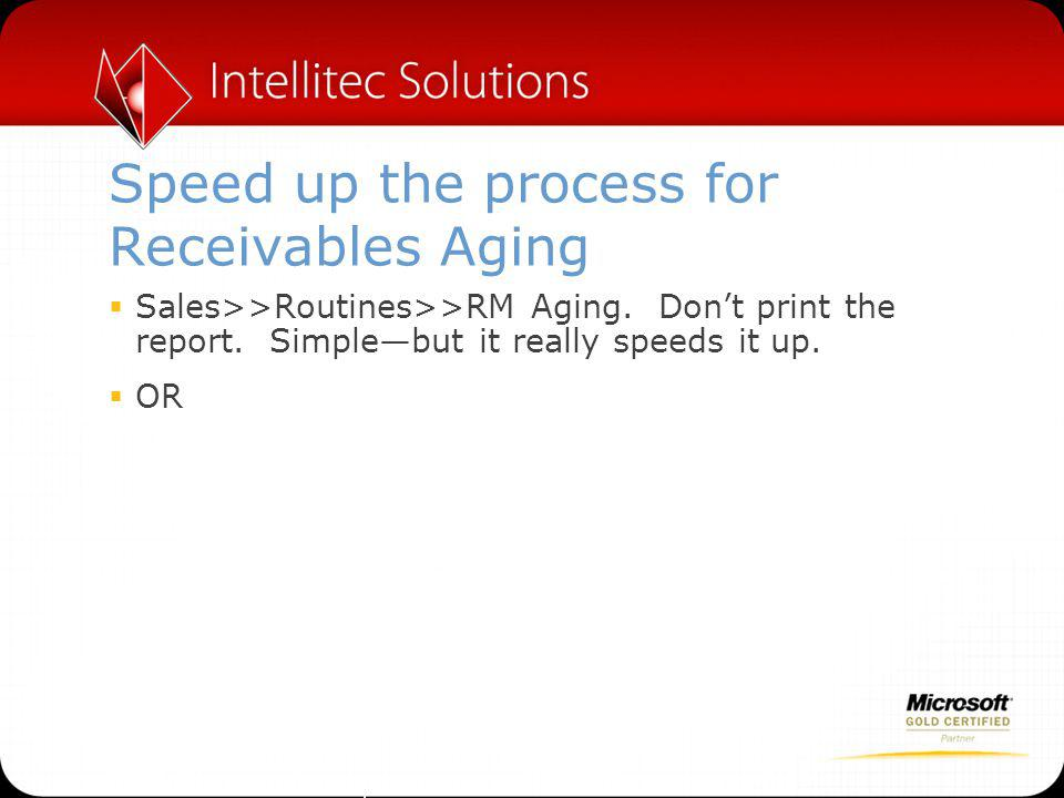 Speed up the process for Receivables Aging  Sales>>Routines>>RM Aging.