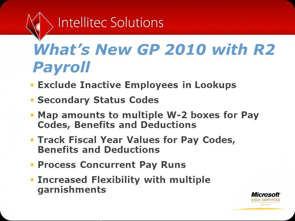 What's New GP 2010 with R2 Payroll  Exclude Inactive Employees in Lookups  Secondary Status Codes  Map amounts to multiple W-2 boxes for Pay Codes, Benefits and Deductions  Track Fiscal Year Values for Pay Codes, Benefits and Deductions  Process Concurrent Pay Runs  Increased Flexibility with multiple garnishments