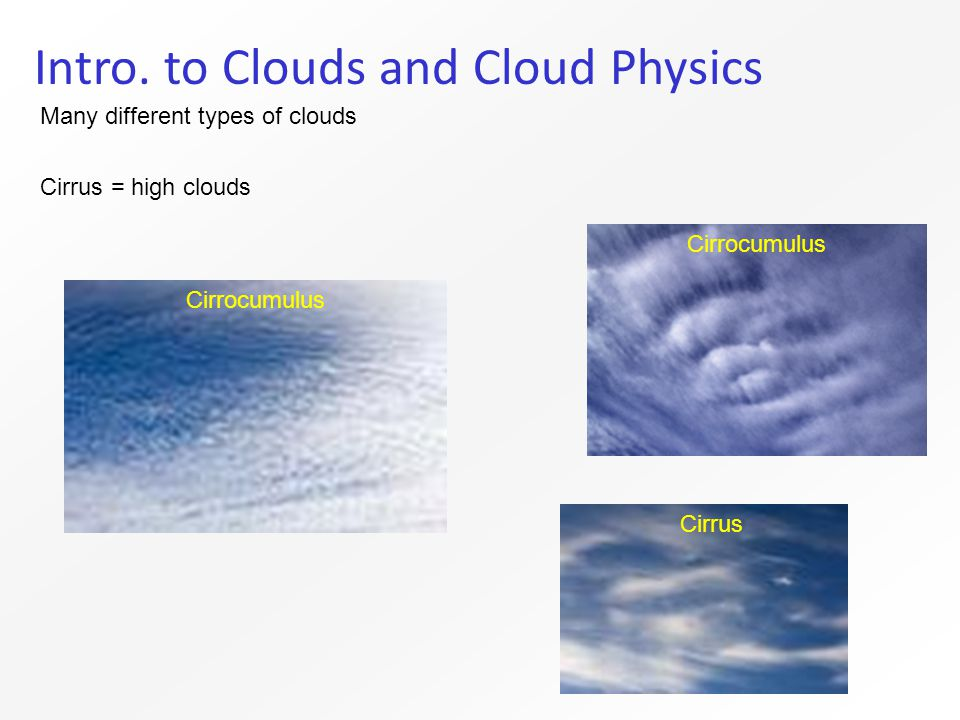 Intro. to Clouds and Cloud Physics Many different types of clouds Cirrus = high clouds Cirrocumulus Cirrus