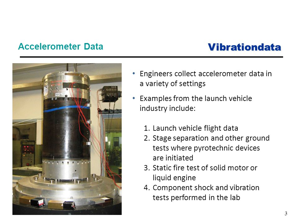 Vibrationdata 3 Accelerometer Data Engineers collect accelerometer data in a variety of settings Examples from the launch vehicle industry include: 1.Launch vehicle flight data 2.Stage separation and other ground tests where pyrotechnic devices are initiated 3.Static fire test of solid motor or liquid engine 4.Component shock and vibration tests performed in the lab