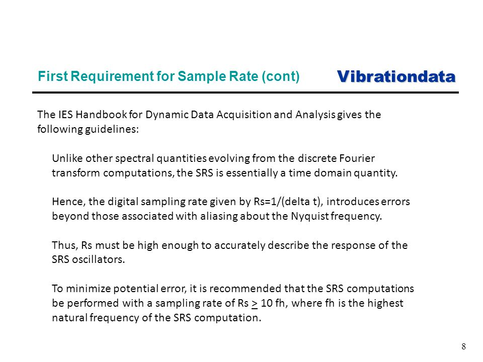 Vibrationdata 8 First Requirement for Sample Rate (cont) The IES Handbook for Dynamic Data Acquisition and Analysis gives the following guidelines: Unlike other spectral quantities evolving from the discrete Fourier transform computations, the SRS is essentially a time domain quantity.