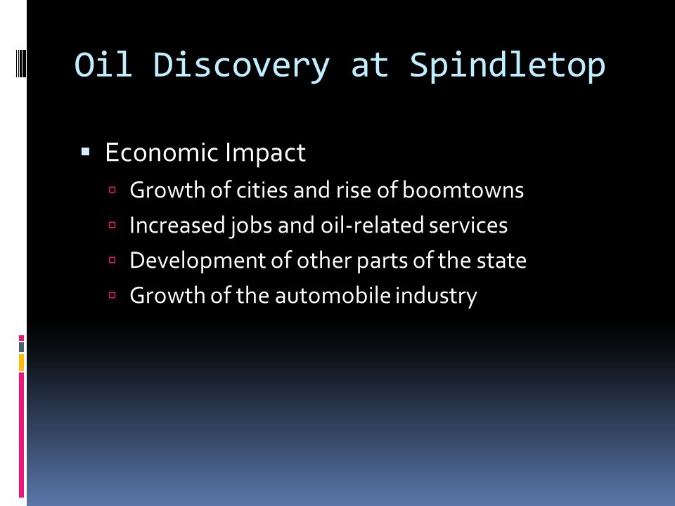 Oil Discovery at Spindletop  Economic Impact  Growth of cities and rise of boomtowns  Increased jobs and oil-related services  Development of other parts of the state  Growth of the automobile industry