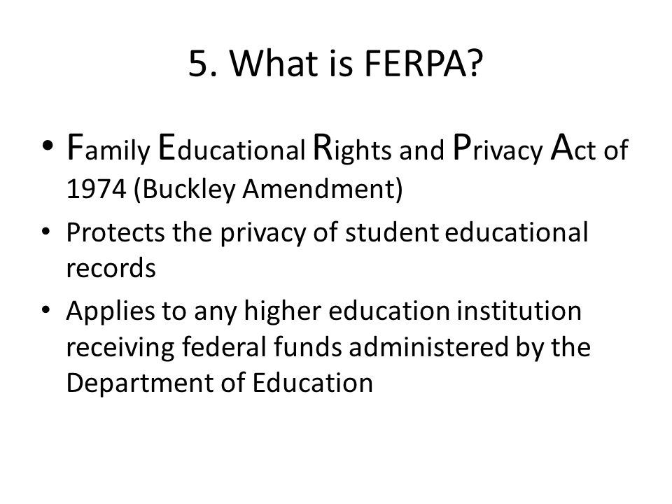 5. What is FERPA? F amily E ducational R ights and P rivacy A ct of 1974 (Buckley Amendment) Protects the privacy of student educational records Appli