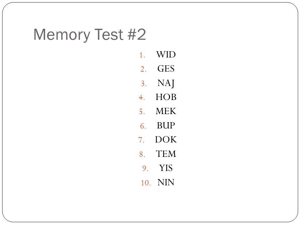 Memory Test #2 1. WID 2. GES 3. NAJ 4. HOB 5. MEK 6. BUP 7. DOK 8. TEM 9. YIS 10. NIN