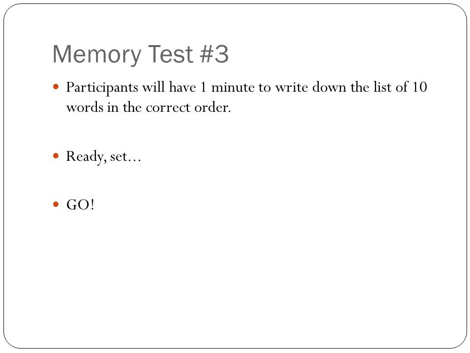 Memory Test #3 Participants will have 1 minute to write down the list of 10 words in the correct order.