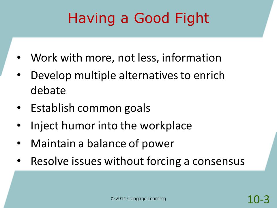Having a Good Fight © 2014 Cengage Learning Work with more, not less, information Develop multiple alternatives to enrich debate Establish common goal