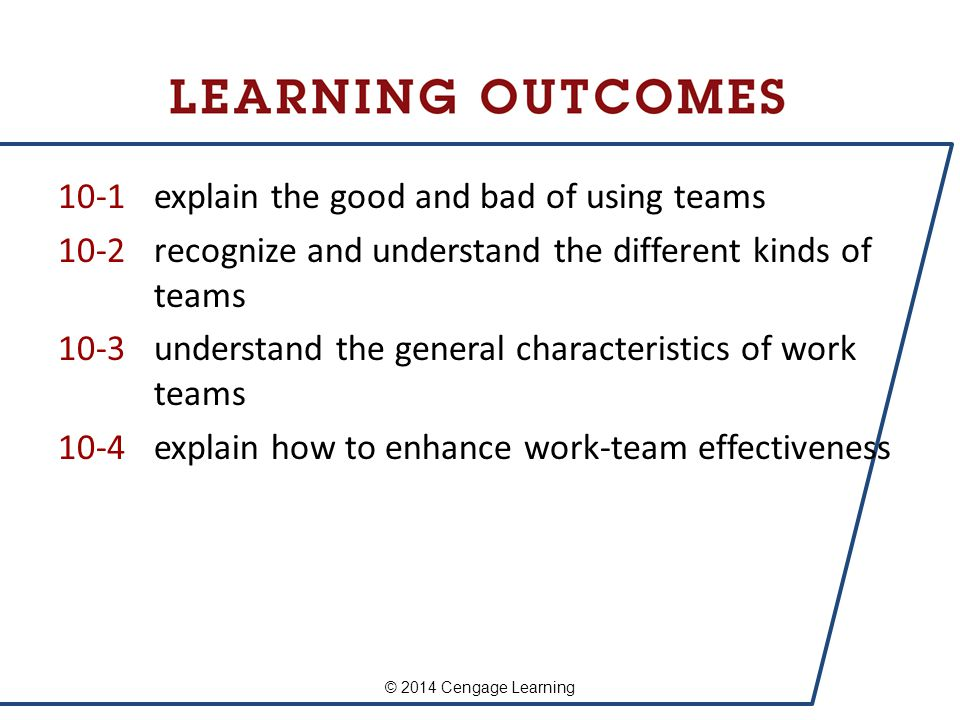 10-1 explain the good and bad of using teams 10-2 recognize and understand the different kinds of teams 10-3 understand the general characteristics of