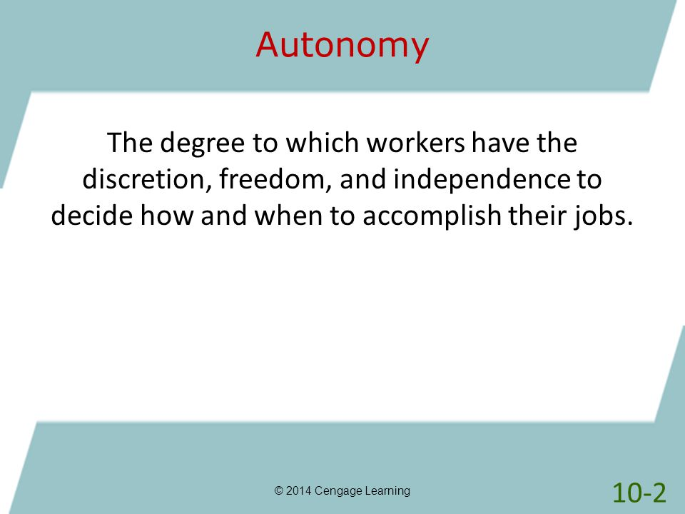 Autonomy © 2014 Cengage Learning The degree to which workers have the discretion, freedom, and independence to decide how and when to accomplish their