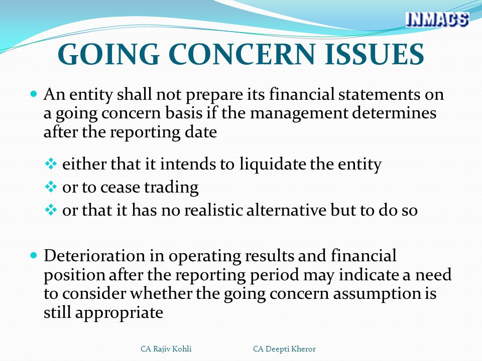 GOING CONCERN ISSUES An entity shall not prepare its financial statements on a going concern basis if the management determines after the reporting date  either that it intends to liquidate the entity  or to cease trading  or that it has no realistic alternative but to do so Deterioration in operating results and financial position after the reporting period may indicate a need to consider whether the going concern assumption is still appropriate CA Rajiv Kohli CA Deepti Kheror