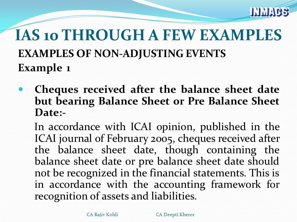 EXAMPLES OF NON-ADJUSTING EVENTS Example 1 Cheques received after the balance sheet date but bearing Balance Sheet or Pre Balance Sheet Date:- In accordance with ICAI opinion, published in the ICAI journal of February 2005, cheques received after the balance sheet date, though containing the balance sheet date or pre balance sheet date should not be recognized in the financial statements.