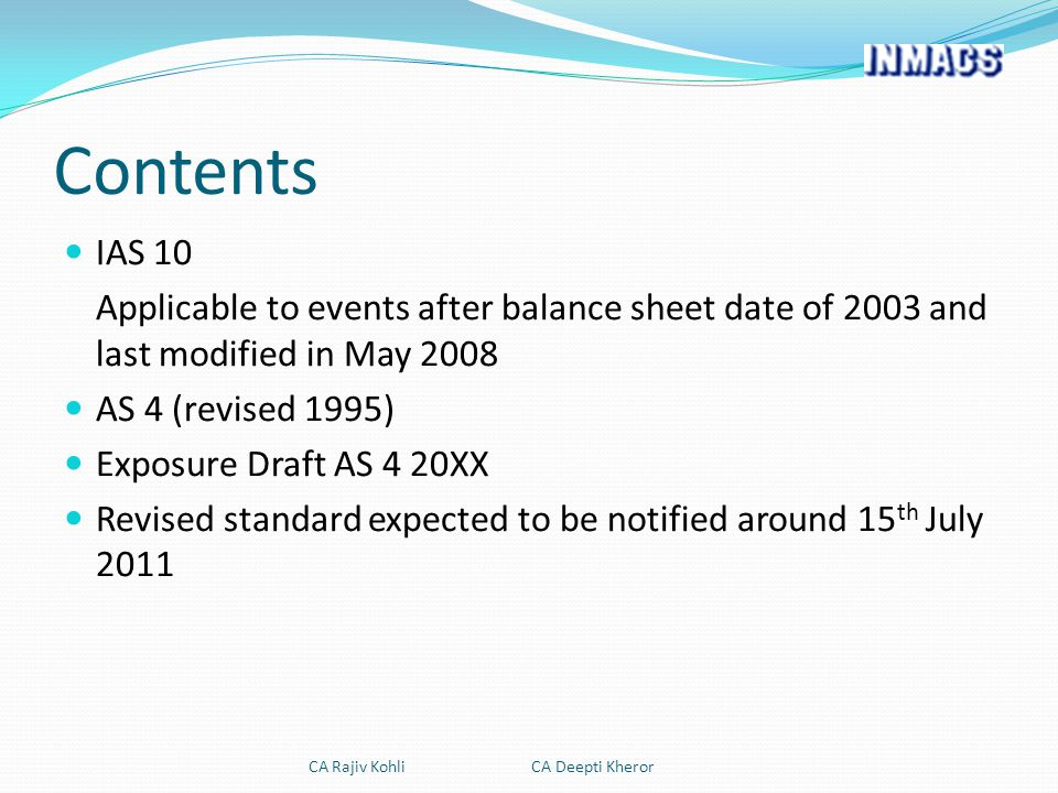 Contents IAS 10 Applicable to events after balance sheet date of 2003 and last modified in May 2008 AS 4 (revised 1995) Exposure Draft AS 4 20XX Revised standard expected to be notified around 15 th July 2011 CA Rajiv Kohli CA Deepti Kheror