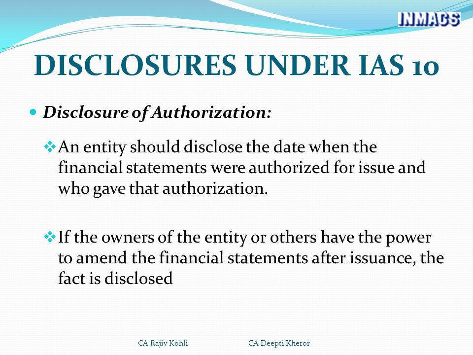 DISCLOSURES UNDER IAS 10 Disclosure of Authorization:  An entity should disclose the date when the financial statements were authorized for issue and who gave that authorization.