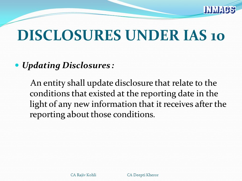 DISCLOSURES UNDER IAS 10 Updating Disclosures : An entity shall update disclosure that relate to the conditions that existed at the reporting date in the light of any new information that it receives after the reporting about those conditions.