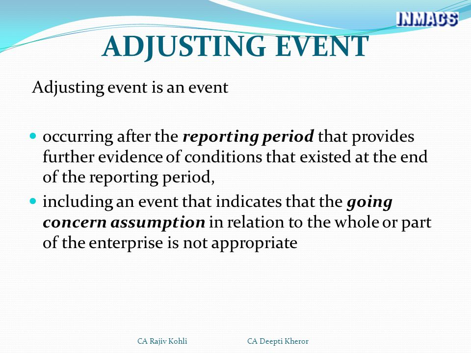 ADJUSTING EVENT Adjusting event is an event occurring after the reporting period that provides further evidence of conditions that existed at the end of the reporting period, including an event that indicates that the going concern assumption in relation to the whole or part of the enterprise is not appropriate CA Rajiv Kohli CA Deepti Kheror