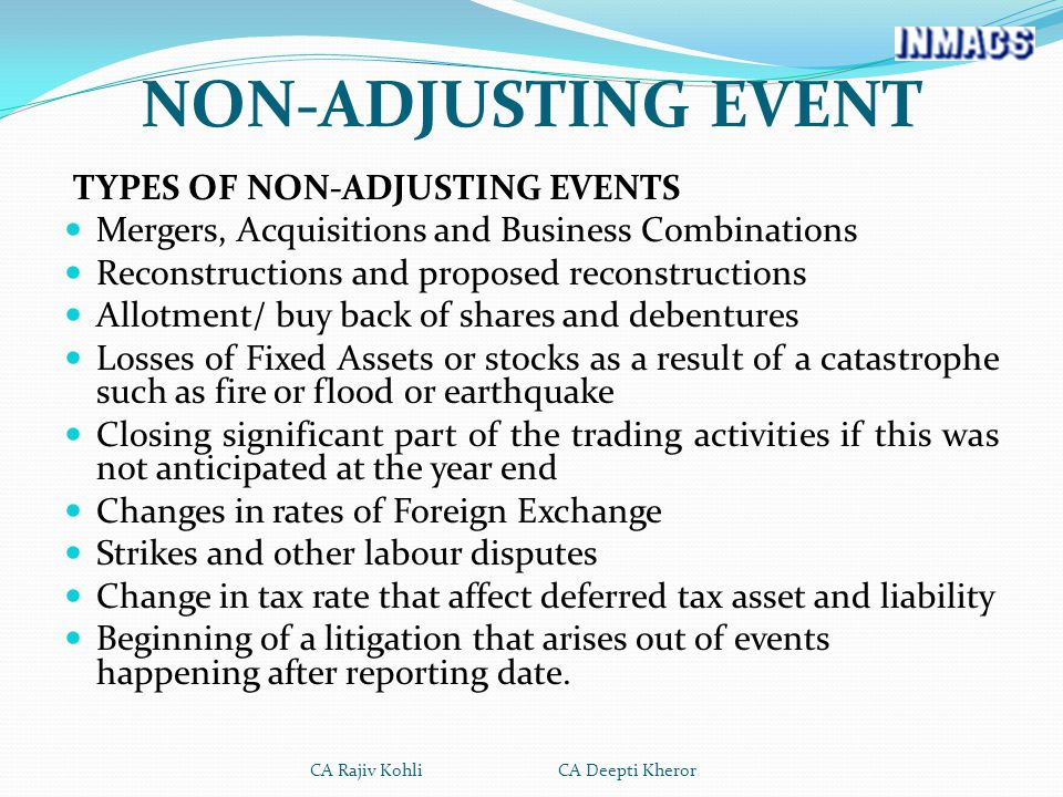 TYPES OF NON-ADJUSTING EVENTS Mergers, Acquisitions and Business Combinations Reconstructions and proposed reconstructions Allotment/ buy back of shares and debentures Losses of Fixed Assets or stocks as a result of a catastrophe such as fire or flood or earthquake Closing significant part of the trading activities if this was not anticipated at the year end Changes in rates of Foreign Exchange Strikes and other labour disputes Change in tax rate that affect deferred tax asset and liability Beginning of a litigation that arises out of events happening after reporting date.