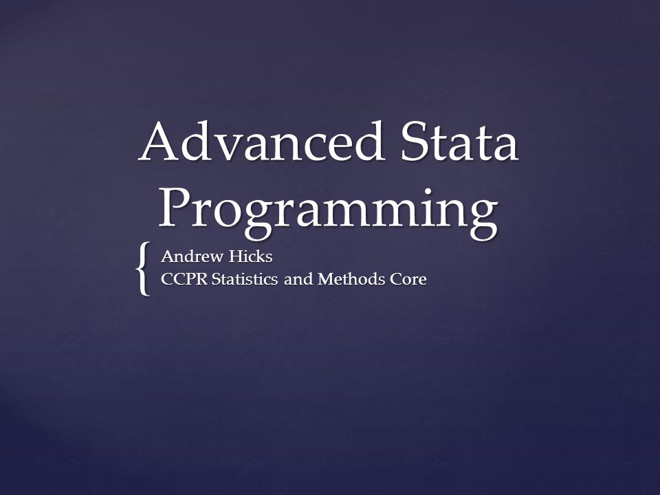 { Advanced Stata Programming Andrew Hicks CCPR Statistics and Methods Core