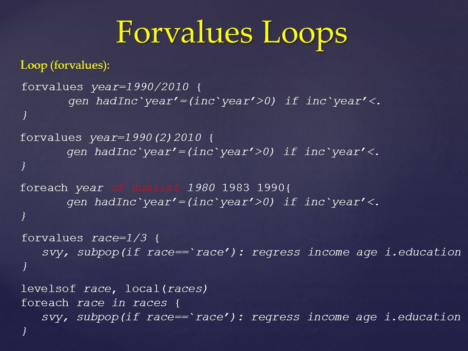 Forvalues Loops Loop (forvalues): forvalues year=1990/2010 { gen hadInc`year'=(inc`year'>0) if inc`year'<.