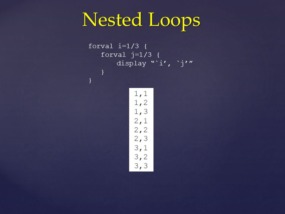 Nested Loops forval i=1/3 { forval j=1/3 { display `i', `j' }