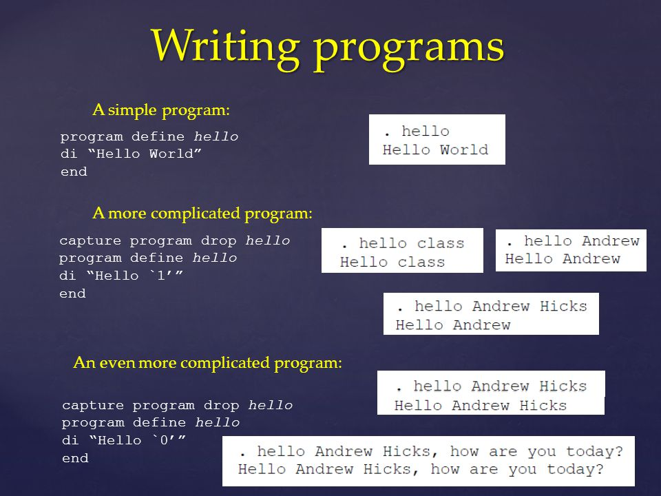 Writing programs A simple program: program define hello di Hello World end A more complicated program: capture program drop hello program define hello di Hello `1' end An even more complicated program: capture program drop hello program define hello di Hello `0' end