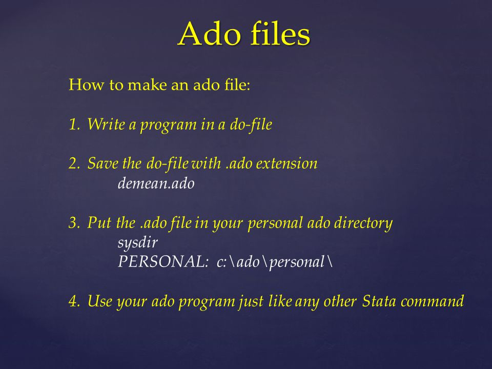 Ado files How to make an ado file: 1.Write a program in a do-file 2.Save the do-file with.ado extension demean.ado 3.Put the.ado file in your personal ado directory sysdir PERSONAL: c:\ado\personal\ 4.Use your ado program just like any other Stata command