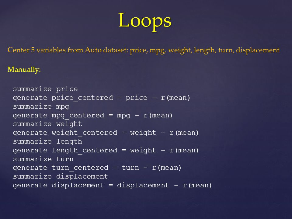 Loops summarize price generate price_centered = price – r(mean) summarize mpg generate mpg_centered = mpg – r(mean) summarize weight generate weight_centered = weight – r(mean) summarize length generate length_centered = weight – r(mean) summarize turn generate turn_centered = turn – r(mean) summarize displacement generate displacement = displacement – r(mean) Center 5 variables from Auto dataset: price, mpg, weight, length, turn, displacement Manually: