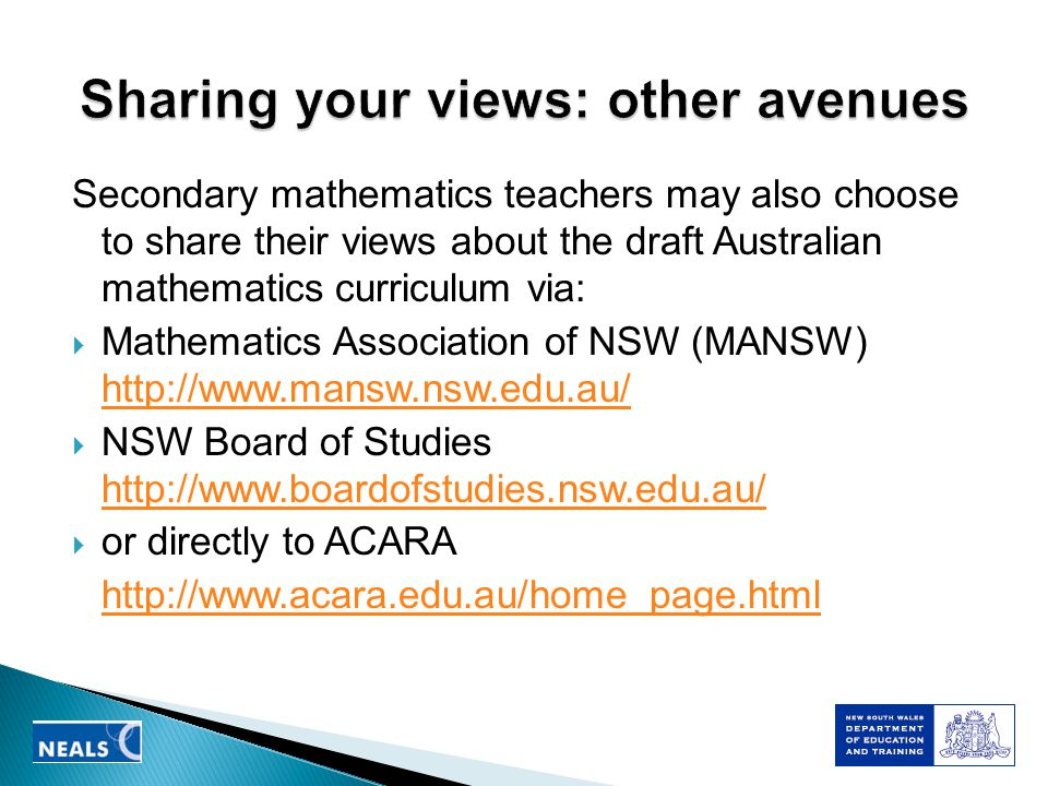 Secondary mathematics teachers may also choose to share their views about the draft Australian mathematics curriculum via:  Mathematics Association of NSW (MANSW) http://www.mansw.nsw.edu.au/ http://www.mansw.nsw.edu.au/  NSW Board of Studies http://www.boardofstudies.nsw.edu.au/ http://www.boardofstudies.nsw.edu.au/  or directly to ACARA http://www.acara.edu.au/home_page.html