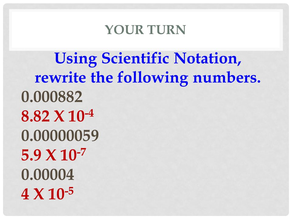 YOUR TURN Using Scientific Notation, rewrite the following numbers. 0.000882 8.82 X 10 -4 0.00000059 5.9 X 10 -7 0.00004 4 X 10 -5