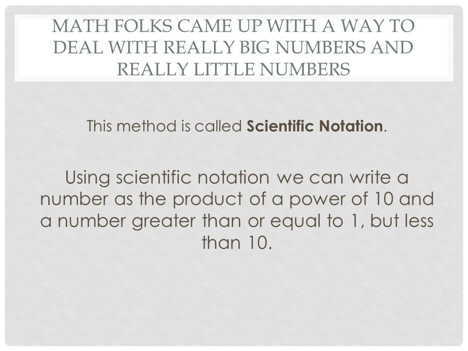MATH FOLKS CAME UP WITH A WAY TO DEAL WITH REALLY BIG NUMBERS AND REALLY LITTLE NUMBERS This method is called Scientific Notation. Using scientific no