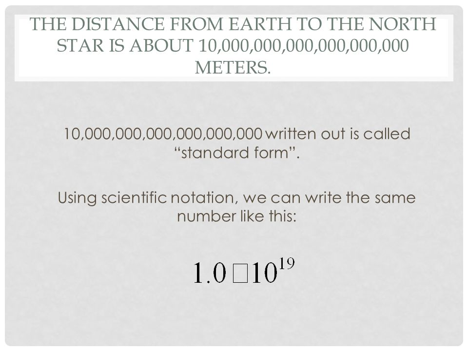 "THE DISTANCE FROM EARTH TO THE NORTH STAR IS ABOUT 10,000,000,000,000,000,000 METERS. 10,000,000,000,000,000,000 written out is called ""standard form"""