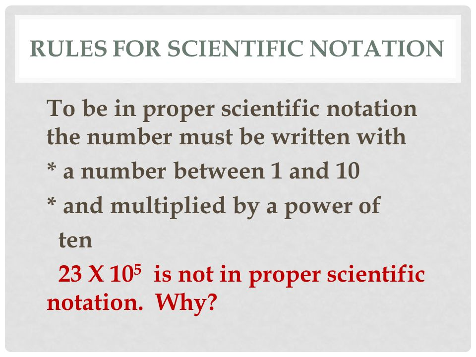 RULES FOR SCIENTIFIC NOTATION To be in proper scientific notation the number must be written with * a number between 1 and 10 * and multiplied by a po