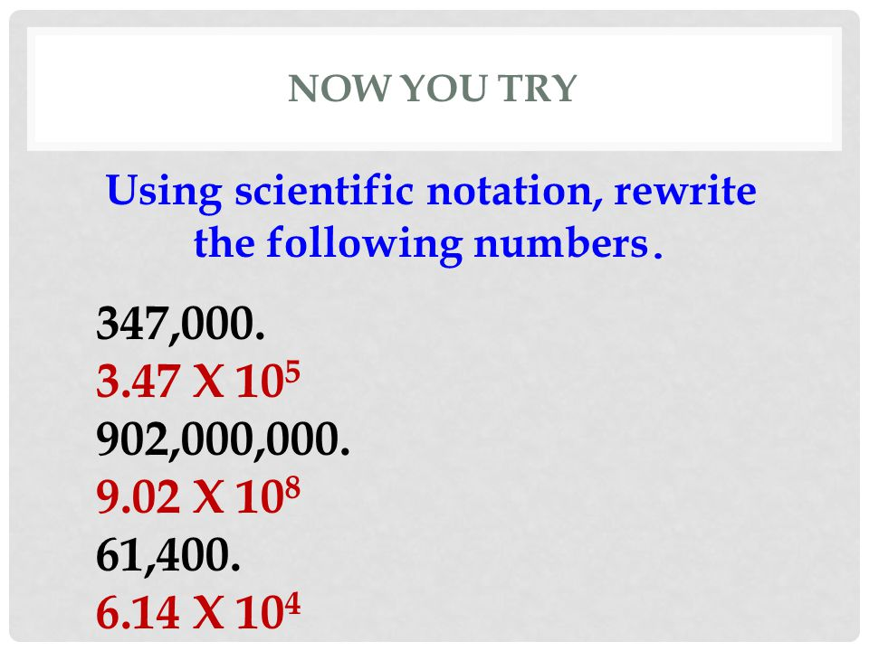 NOW YOU TRY Using scientific notation, rewrite the following numbers. 347,000. 3.47 X 10 5 902,000,000. 9.02 X 10 8 61,400. 6.14 X 10 4