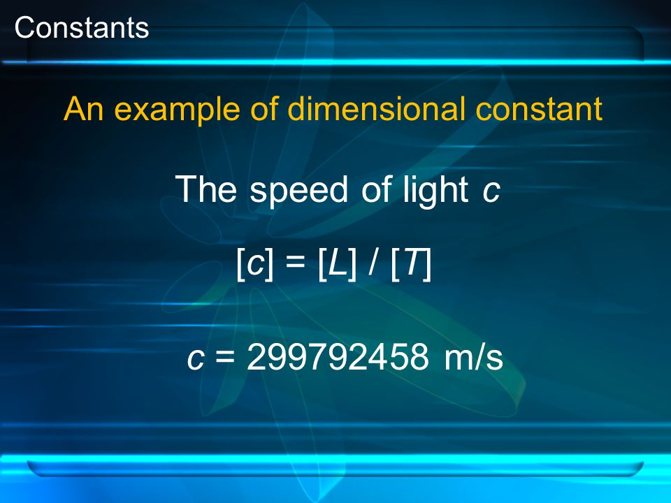 Constants An example of dimensional constant The speed of light c [c] = [L] / [T] c = 299792458 m/s