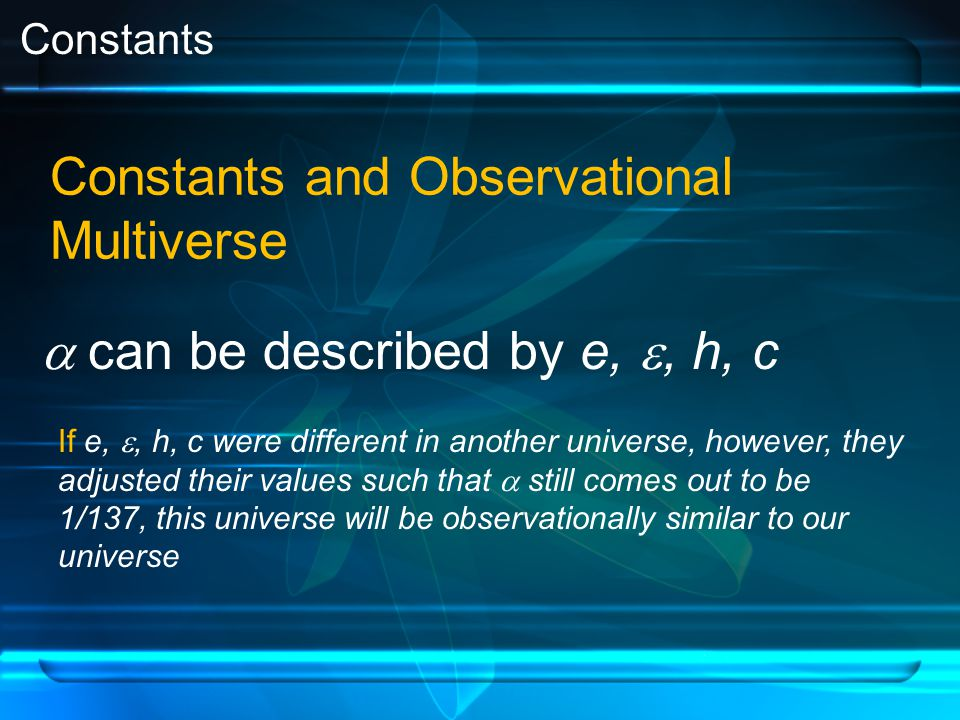 Constants Constants and Observational Multiverse  can be described by e, , h, c If e, , h, c were different in another universe, however, they adjusted their values such that  still comes out to be 1/137, this universe will be observationally similar to our universe