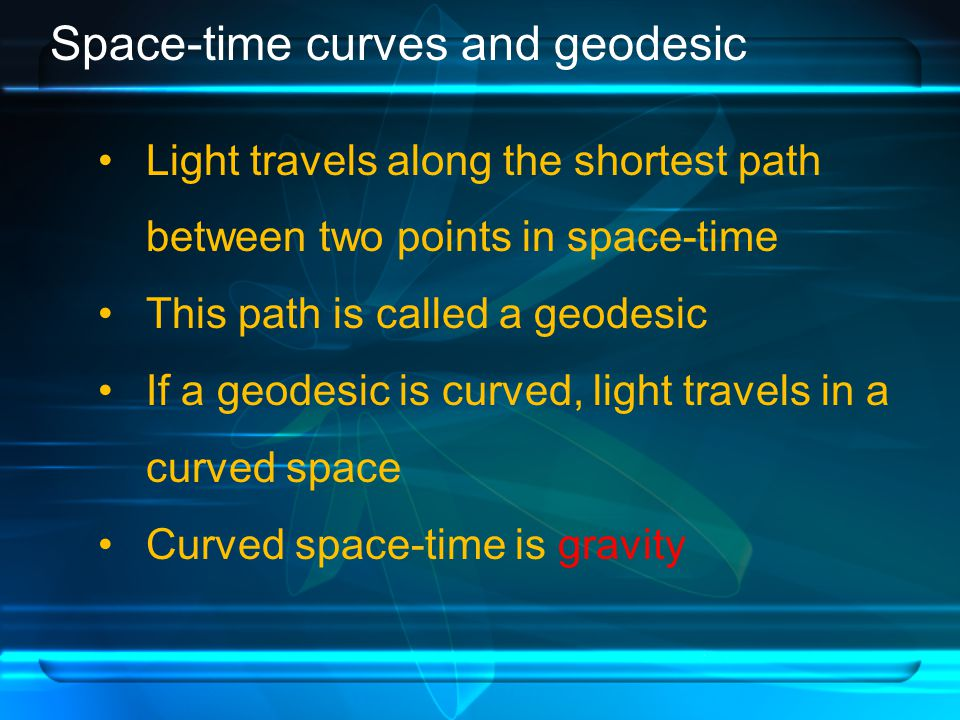 Space-time curves and geodesic Light travels along the shortest path between two points in space-time This path is called a geodesic If a geodesic is curved, light travels in a curved space Curved space-time is gravity