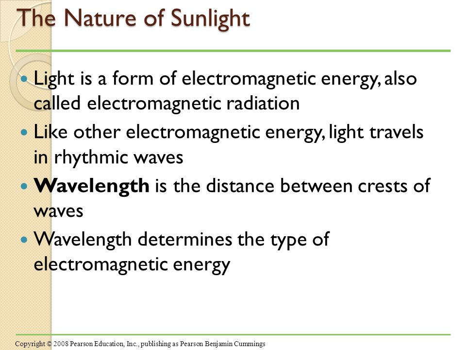 The Nature of Sunlight Light is a form of electromagnetic energy, also called electromagnetic radiation Like other electromagnetic energy, light travels in rhythmic waves Wavelength is the distance between crests of waves Wavelength determines the type of electromagnetic energy Copyright © 2008 Pearson Education, Inc., publishing as Pearson Benjamin Cummings