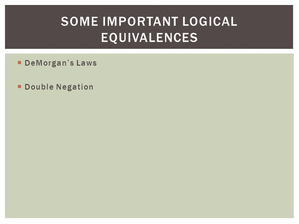  DeMorgan's Laws  Double Negation SOME IMPORTANT LOGICAL EQUIVALENCES